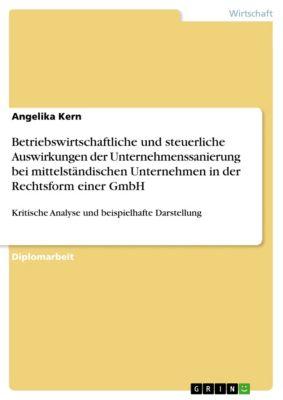 Betriebswirtschaftliche und steuerliche Auswirkungen der Unternehmenssanierung bei mittelständischen Unternehmen in der Rechtsform einer GmbH, Angelika Kern