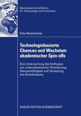 Betriebswirtschaftslehre für Technologie und Innovation: Technologiebasierte Chancen und Wachstum akademischer Spin-offs, Felix Riesenhuber