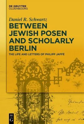 Between Jewish Posen and Scholarly Berlin, Daniel R. Schwartz