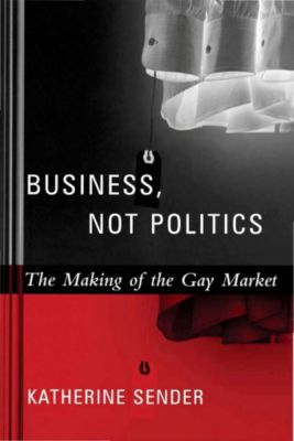 Between Men~Between Women: Lesbian and Gay Studies: Business, Not Politics, Katherine Sender