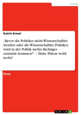 """""""Bevor die Politiker nicht Wissenschaftler werden oder die Wissenschaftler Politiker, wird in der Politik nichts Richtiges zustande kommen!"""" – Hatte Platon wohl recht?, Katrin Ermel"""