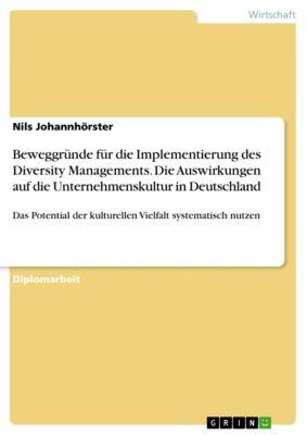 Beweggründe für die Implementierung des Diversity Managements.  Die Auswirkungen auf die Unternehmenskultur in Deutschland, Nils Johannhörster