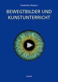 Bewegtbilder und Kunstunterricht - Friederike Rückert  
