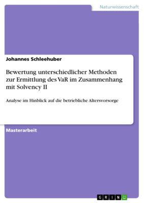 Bewertung unterschiedlicher Methoden zur Ermittlung des VaR im Zusammenhang mit Solvency II, Johannes Schleehuber