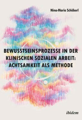 Bewusstseinsprozesse in der klinischen Sozialen Arbeit: Achtsamkeit als Methode - Nina-Maria Schöberl |