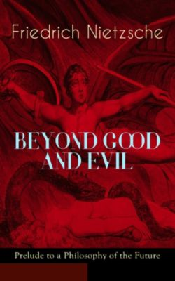 BEYOND GOOD AND EVIL - Prelude to a Philosophy of the Future, Friedrich Nietzsche