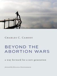 Beyond the Abortion Wars, Charles C. Camosy