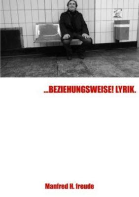 ...BEZIEHUNGSWEISE! LYRIK - Manfred H. Freude |