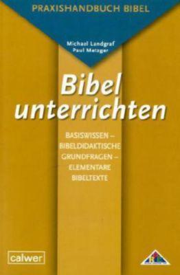 Bibel unterrichten, Basiswissen - Bibeldidaktische Grundfragen - Elementare Bibeltexte, Michael Landgraf, Paul Metzger