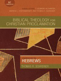 Biblical Theology for Christian Proclamation: Commentary on Hebrews, Thomas R. Schreiner
