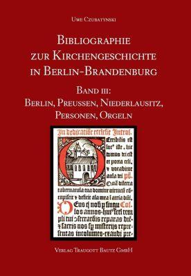 Bibliographie zur Kirchengeschichte in Berlin-Brandenburg: Bibliographie zur Kirchengeschichte in Berlin-Brandenburg, Uwe Czubatynski