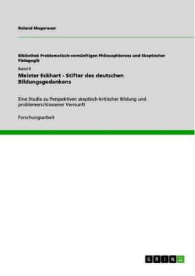 Bibliothek Problematisch-vernünftigen Philosophierens und Skeptischer Pädagogik: Meister Eckhart - Stifter des deutschen Bildungsgedankens, Roland Mugerauer