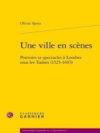 Bibliothèque d'histoire de la Renaissance: Une ville en scènes--Pouvoirs et spectacles à Londres sous les Tudor (1525-1603), Olivier Spina