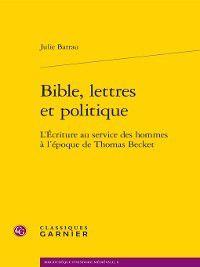 Bibliothèque d'histoire médiévale: Bible, lettres et politique--L'Écriture au service des hommes à l'époque de Thomas Becket, Julie Barrau