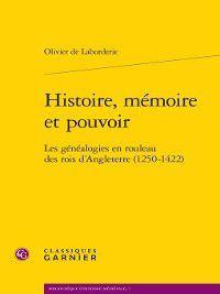Bibliothèque d'histoire médiévale: Histoire, mémoire et pouvoir--Les généalogies en rouleau des rois d'Angleterre (1250-1422), Olivier de Laborderie