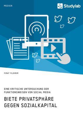 Biete Privatsphäre gegen Sozialkapital. Eine kritische Untersuchung der Funktionsweisen von Social Media, Firat Yildirim