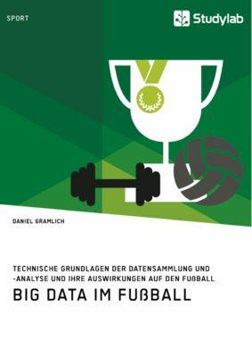 Big Data im Fussball. Technische Grundlagen der Datensammlung und -analyse und ihre Auswirkungen auf den Fussball, Daniel Gramlich