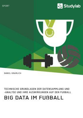Big Data im Fußball. Technische Grundlagen der Datensammlung und -analyse und ihre Auswirkungen auf den Fußball, Daniel Gramlich