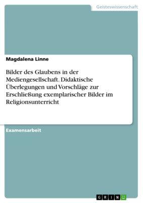 Bilder des Glaubens in der Mediengesellschaft. Didaktische Überlegungen und Vorschläge zur Erschließung exemplarischer Bilder im Religionsunterricht, Magdalena Linne