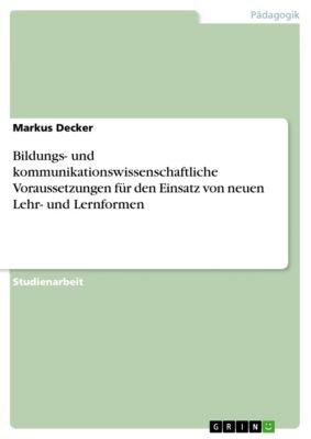 Bildungs- und kommunikationswissenschaftliche Voraussetzungen für den Einsatz von neuen Lehr- und Lernformen, Markus Decker