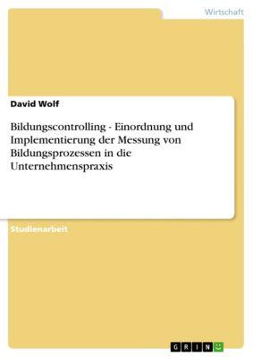 Bildungscontrolling - Einordnung und Implementierung der Messung von Bildungsprozessen in die Unternehmenspraxis, David Wolf