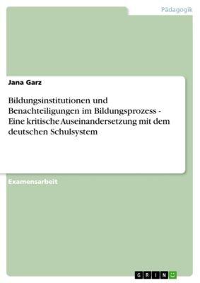 Bildungsinstitutionen und Benachteiligungen im Bildungsprozess - Eine kritische Auseinandersetzung mit dem deutschen Schulsystem, Jana Garz