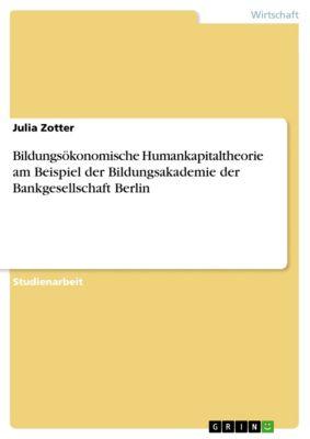 Bildungsökonomische Humankapitaltheorie am Beispiel der Bildungsakademie der Bankgesellschaft Berlin, Julia Zotter