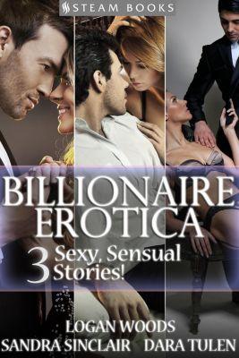 BILLIONAIRE EROTICA - 3 Sexy, Sensual Stories!, Sandra Sinclair, Dara Tulen, Logan Woods
