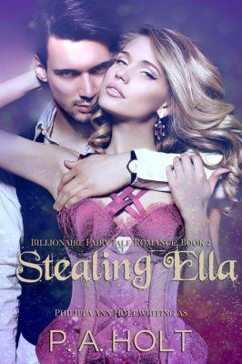 Billionaire Fairy Tale Romance: Stealing Ella (Billionaire Fairy Tale Romance, #2), Philippa Ann Holt, P. A. Holt