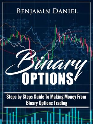 Binary Options: Steps by Steps Guide To Making Money From Binary Options Trading, Benjamin Daniel