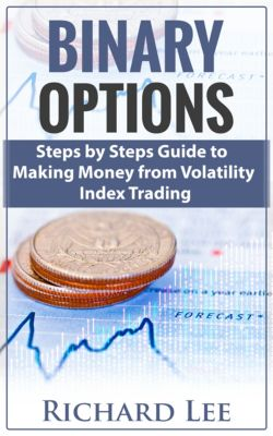 Binary Options: Steps by Steps Guide To Making Money From Volatility Index Trading, Richard Lee