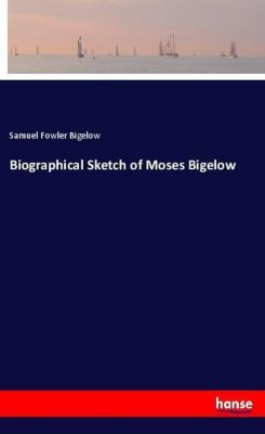 Biographical Sketch of Moses Bigelow, Samuel Fowler Bigelow