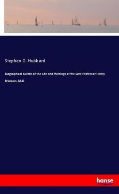Biographical Sketch of the Life and Writings of the Late Professor Henry Bronson, M.D, Stephen G. Hubbard