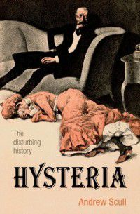 Biographies of Disease: Hysteria: The Biography, Andrew Scull