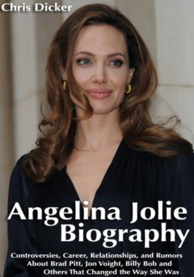 Biography Series: Angelina Jolie Biography: Controversies, Career, Relationships, and Rumors About Brad Pitt, Jon Voight, Billy Bob and Others That Changed The Way She Was, Chris Dicker