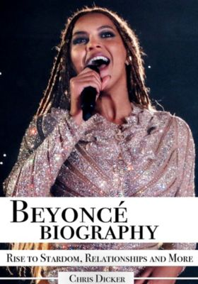 Biography Series: Beyoncé Biography: Rise to Stardom, Relationships and More, Chris Dicker