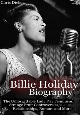 Biography Series: Billie Holiday Biography: The Unforgettable Lady Day Feminism, Strange Fruit Controversies, Relationships, Rumors and More, Chris Dicker