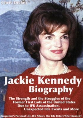 Biography Series: Jackie Kennedy Biography: The Strength and the Struggles of the Former First Lady of the United States Due to JFK Assassination, Unexpected Life Events and More: Jacqueline's Personal Life, JFK Affairs, Her Life Before/After Kennedy, Chris Dicker
