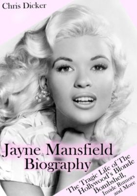 Biography Series: Jayne Mansfield Biography: The Tragic Life of the Hollywood's Blonde Bombshell, Inside Rumors and More, Chris Dicker
