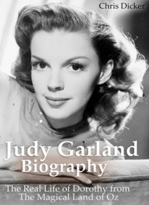 Biography Series: Judy Garland Biography: The Real Life of Dorothy from The Magical Land of Oz, Chris Dicker