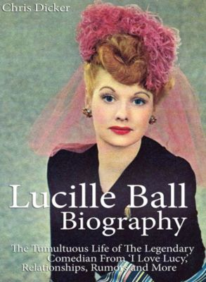 Biography Series: Lucille Ball Biography: The Tumultuous Life of The Legendary Comedian From 'I Love Lucy,' Relationships, Rumors and More, Chris Dicker
