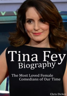 Biography Series: Tina Fey Biography: The Most Loved Female Comedians of Our Time, Chris Dicker