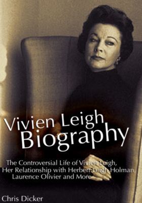 Biography Series: Vivien Leigh Biography: The Controversial Life of Vivien Leigh, Her Relationship with Herbert Leigh Holman, Laurence Olivier and More, Chris Dicker