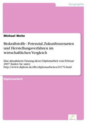 Biokraftstoffe - Potenzial, Zukunftsszenarien und Herstellungsverfahren im wirtschaftlichen Vergleich, Michael Weitz