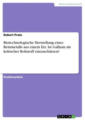 Biotechnologische Herstellung eines Reinmetalls aus einem Erz. Ist Gallium als kritischer Rohstoff einzuschätzen?, Robert Prate