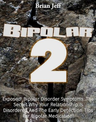 Bipolar-2: Exposed! Bipolar Disorder Symptoms...The Secret Why Your Relationship Is Disordered And The Early Detection Tips For Bipolar Medication!, Brian Jeff