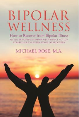 Bipolar Wellness: How to Recover from Bipolar Illness, Michael Rose