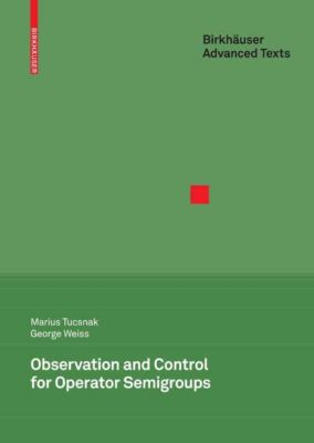 Birkhäuser Advanced Texts Basler Lehrbücher: Observation and Control for Operator Semigroups, George Weiss, Marius Tucsnak