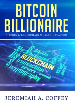 Bitcoin Billionaire / Bitcoin & Blockchain Wealth Creation, Jeremiah A Coffey