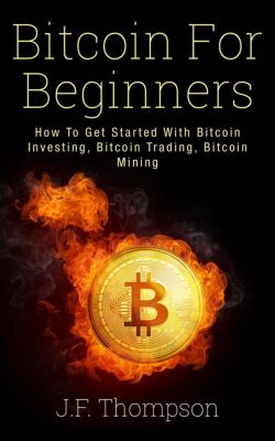 Bitcoin For Beginners: How To Get Started With Bitcoin Investing, Bitcoin Trading, Bitcoin Mining, J.F. Thompson